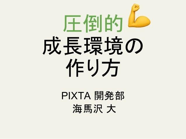 圧倒的 成長環境の 作り方 PIXTA 開発部 海馬沢 大