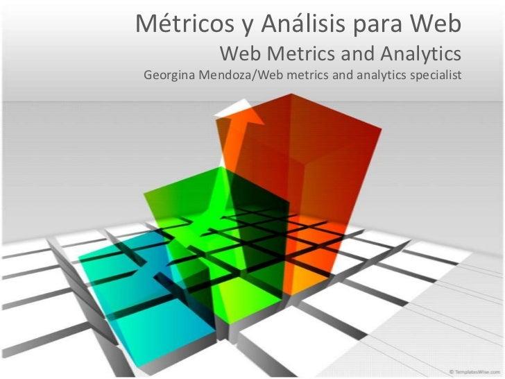 Métricos y Análisis para WebWeb Metrics and AnalyticsGeorgina Mendoza/Web metrics and analyticsspecialist<br />