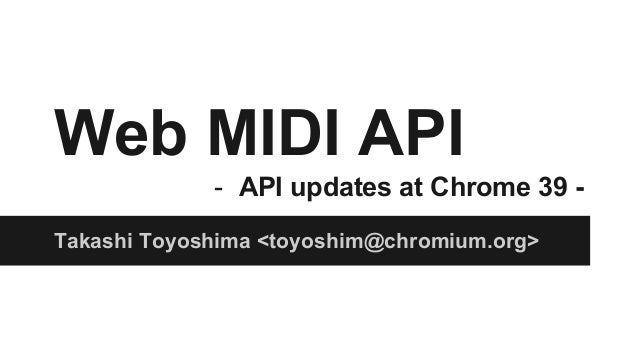 Web MIDI API  - API updates at Chrome 39 -  Takashi Toyoshima <toyoshim@chromium.org>