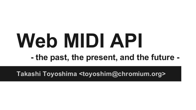 Web MIDI API - the past, the present, and the future - Takashi Toyoshima <toyoshim@chromium.org>