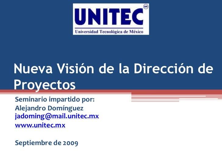 Nueva Visión de la Dirección de Proyectos Seminario impartido por: Alejandro Domínguez jadoming@mail.unitec.mx www.unitec....
