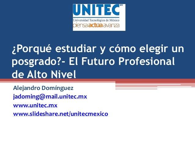 ¿Porqué estudiar y cómo elegir un posgrado?- El Futuro Profesional de Alto Nivel Alejandro Domínguez jadoming@mail.unitec....