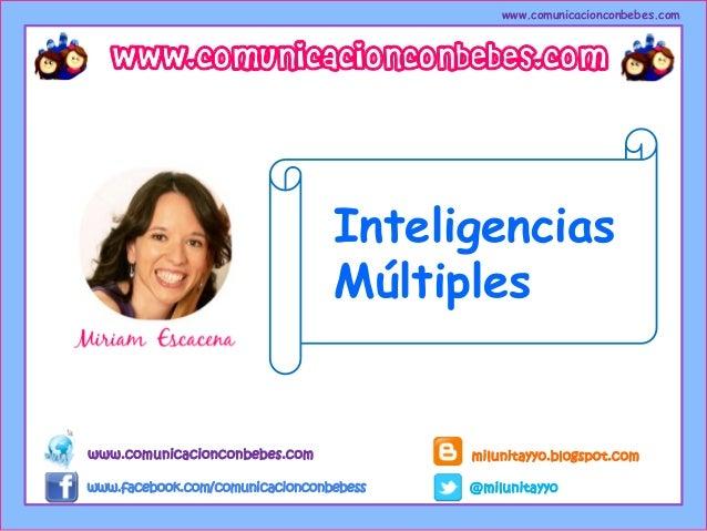 http://milunitayyo.blogspot.com www.comunicacionconbebes.com Inteligencias Múltiples www.comunicacionconbebes.com www.face...