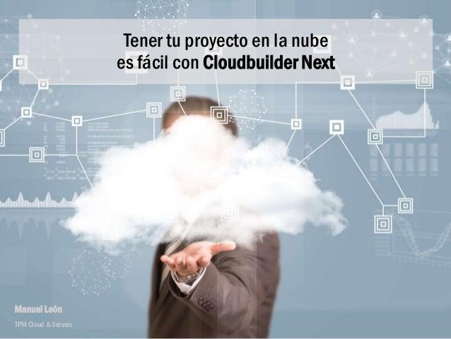 Tener tu proyecto en la nube es fácil con Cloudbuilder Next Manuel León TPM Cloud & Servers