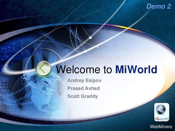 Welcome toMiWorld<br />AndreyEsipov<br />Prasad Avhad<br />Scott Graddy<br />WebMiners<br />