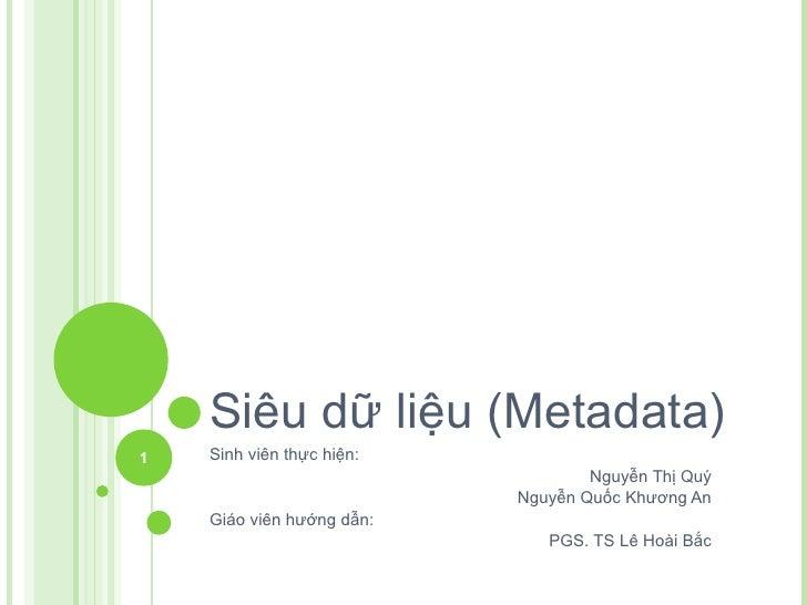 Siêu dữ liệu (Metadata) Sinh viên thực hiện: Nguyễn Thị Quý Nguyễn Quốc Khương An Giáo viên hướng dẫn: PGS. TS Lê Hoài Bắc