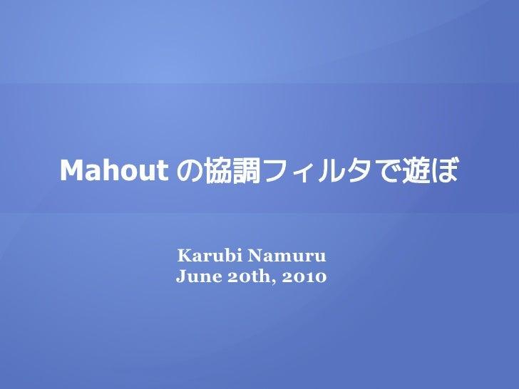 Mahout の協調フィルタで遊ぼ      Karubi Namuru     June 20th, 2010