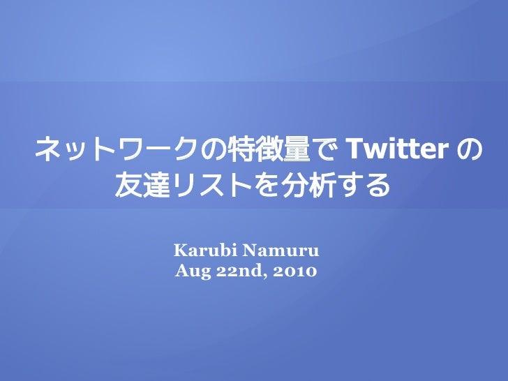 ネットワークの特徴量で Twitter の    友達リストを分析する        Karubi Namuru       Aug 22nd, 2010