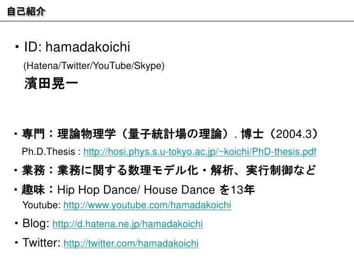 自己紹介 ・ ID: hamadakoichi (Hatena/Twitter/YouTube/Skype)    濱田晃一 ・専門:理論物理学(量子統計場の理論) .  博士( 2004.3 )   Ph.D.Thesis :  http:/...