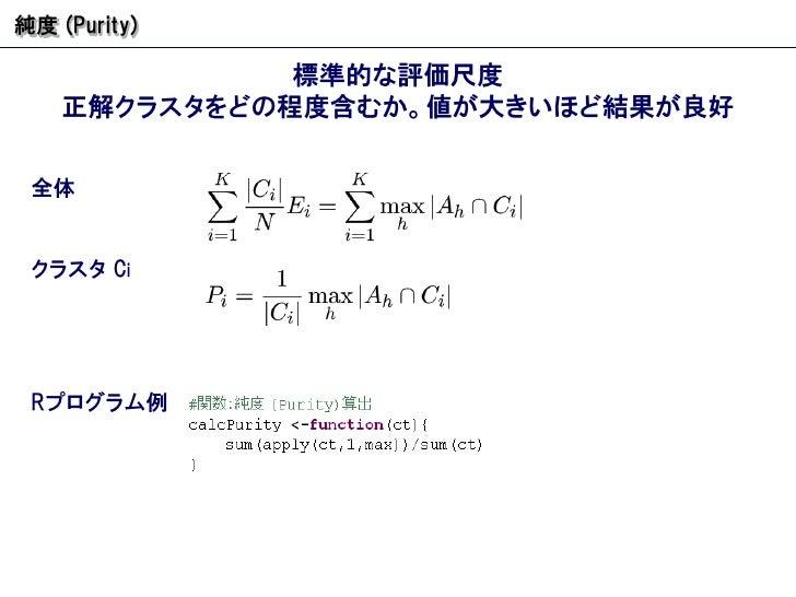 純度  (Purity) 標準的な評価尺度 正解クラスタをどの程度含むか。値が大きいほど結果が良好 R プログラム例 全体 クラスタ  C i