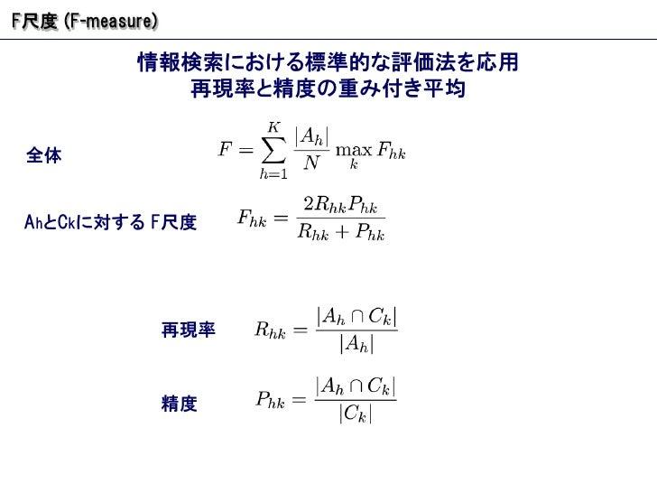 F 尺度  (F-measure) 情報検索における標準的な評価法を応用 再現率と精度の重み付き平均 全体 A h と C k に対する  F 尺度 再現率 精度