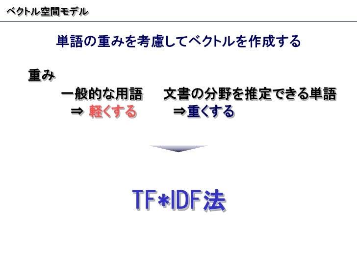 ベクトル空間モデル 単語の重みを考慮してベクトルを作成する 重み 一般的な用語 文書の分野を推定できる単語 ⇒  軽くする ⇒ 重くする TF*IDF 法