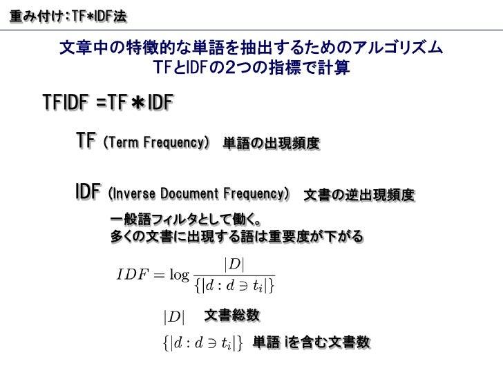 重み付け: TF*IDF 法 文章中の特徴的な単語を抽出するためのアルゴリズム T F と IDF の2つの指標で計算 TFIDF =TF * IDF IDF  (Inverse Document Frequency) 単語の出現頻度 文書の逆...