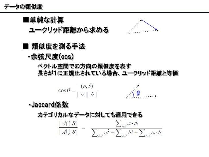 データの類似度 ■ 単純な計算 ■  類似度を測る手法 ユークリッド距離から求める ・余弦尺度 (cos) ベクトル空間での方向の類似度を表す 長さが1に正規化されている場合、ユークリッド距離と等価 ・ Jaccard 係数 カテゴリカルなデー...