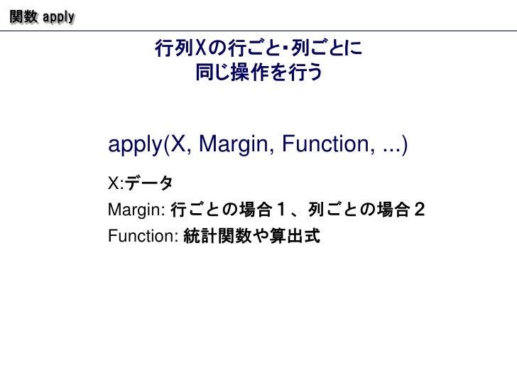 行列 X の行ごと・列ごとに 同じ操作を行う 関数  apply apply(X, Margin, Function, ...) X: データ Margin:  行ごとの場合1、列ごとの場合2  Function:  統計関数や算出式