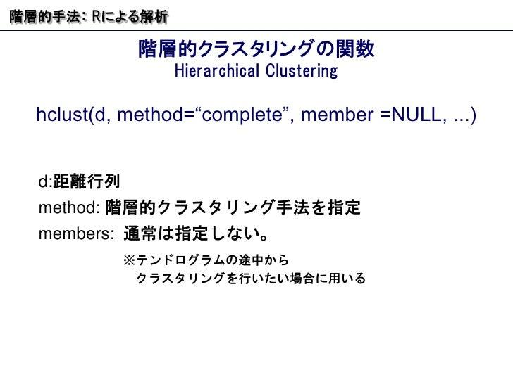 """階層的クラスタリングの関数 Hierarchical Clustering 階層的手法:  R による解析 hclust(d, method=""""complete"""", member =NULL, ...) d: 距離行列 method:  階層的..."""