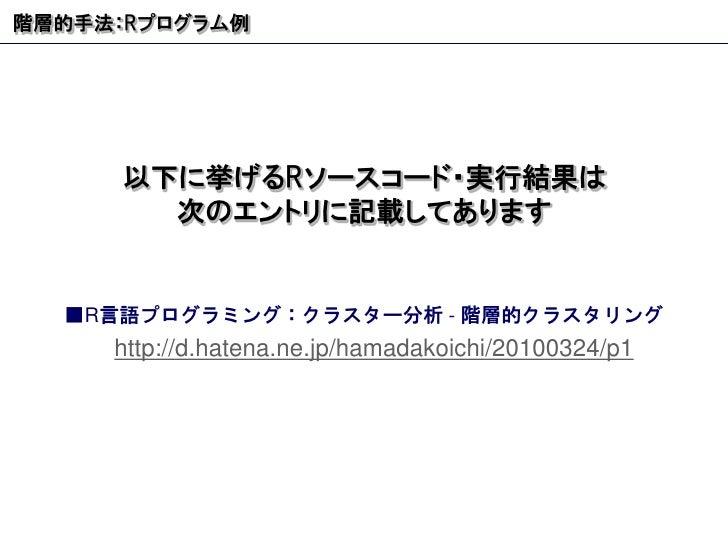 階層的手法: R プログラム例 ■ R 言語プログラミング:クラスター分析  -  階層的クラスタリング   http://d.hatena.ne.jp/hamadakoichi/20100324/p1 以下に挙げる R ソースコード・実行結果...