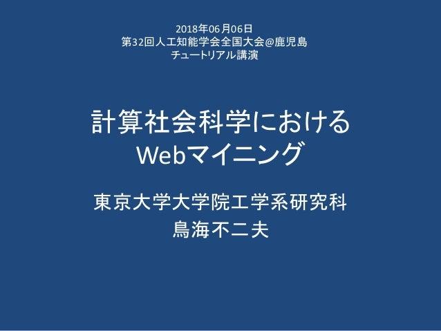 計算社会科学における Webマイニング 東京大学大学院工学系研究科 鳥海不二夫 2018年06月06日 第32回人工知能学会全国大会@鹿児島 チュートリアル講演