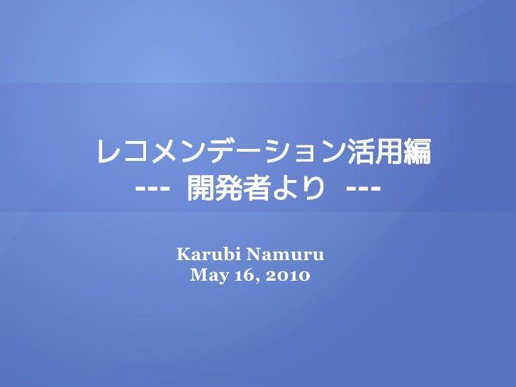 レコメンデーション活用編  --- 開発者より ---     Karubi Namuru     May 16, 2010