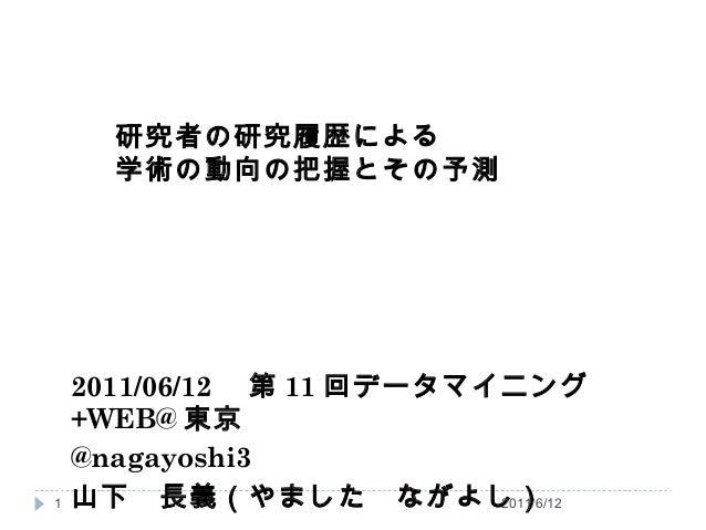 研究者の研究履歴による 学術の動向の把握とその予測 2011/06/12  第 11 回データマイニング +WEB@ 東京  @nagayoshi3 山下 長義(やました ながよし)  1 2011/6/121