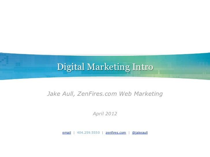 Digital Marketing IntroJake Aull, ZenFires.com Web Marketing                    April 2012    email | 404.259.5550 | zenfi...