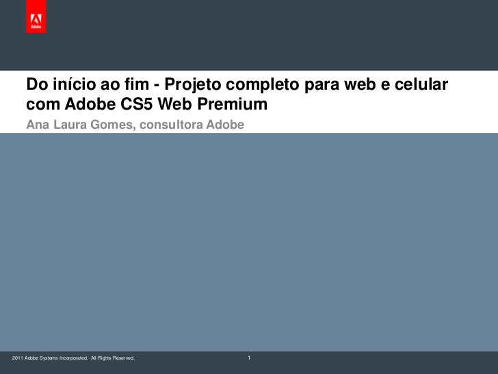 Do início ao fim - Projeto completo para web e celular com Adobe CS5 Web Premium<br />Ana Laura Gomes, consultora Adobe<br...