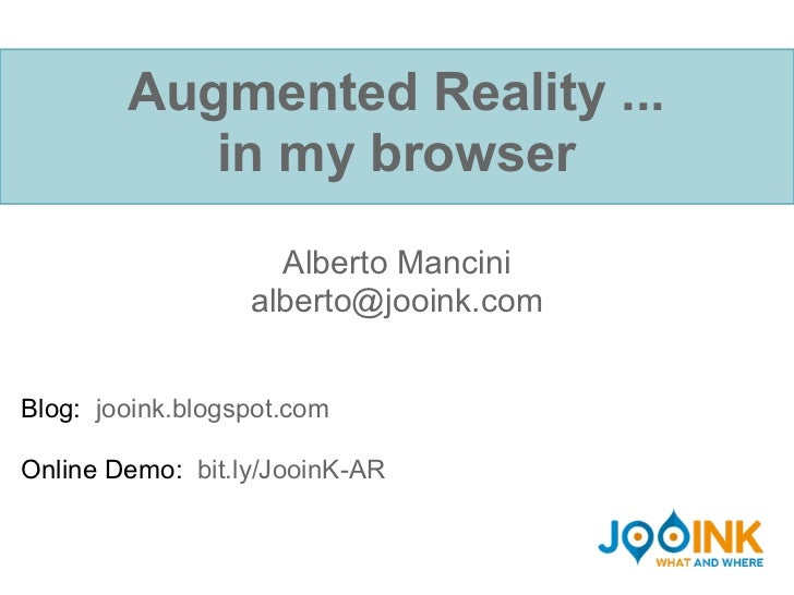 Augmented Reality ...           in my browser                    Alberto Mancini                  alberto@jooink.comBlog: ...