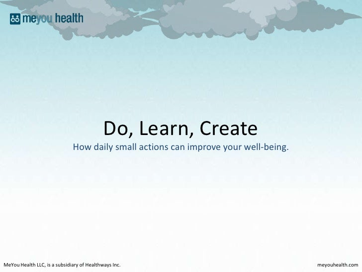 Do, Learn, Create<br />How daily small actions can improve your well-being.<br />MeYou Health LLC, is a subsidiary of Heal...