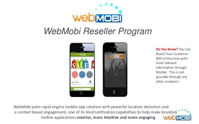 WebMobi Reseller Program WebMobi pairs rapid engine mobile app creation with powerful location detection and a context bas...