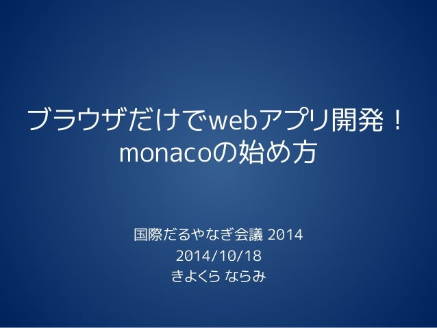 ブラウザだけでwebアプリ開発! monacoの始め方 国際だるやなぎ会議 2014 2014/10/18 きよくら ならみ