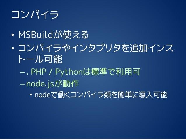 コンパイラ • MSBuildが使える • コンパイラやインタプリタを追加インス トール可能 –. PHP / Pythonは標準で利用可 –node.jsが動作 • nodeで動くコンパイラ類を簡単に導入可能