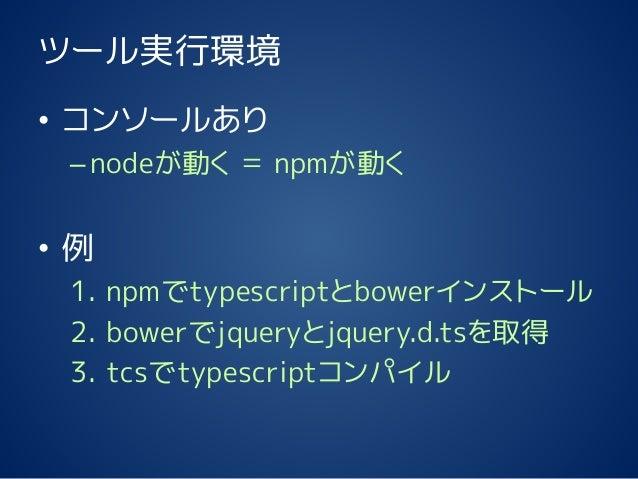 ツール実行環境 • コンソールあり –nodeが動く = npmが動く • 例 1. npmでtypescriptとbowerインストール 2. bowerでjqueryとjquery.d.tsを取得 3. tcsでtypescriptコンパイル