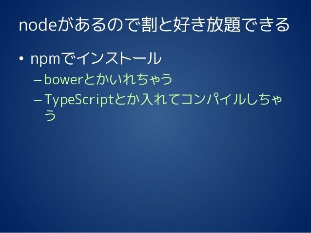 nodeがあるので割と好き放題できる • npmでインストール –bowerとかいれちゃう –TypeScriptとか入れてコンパイルしちゃ う