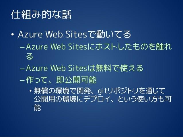 仕組み的な話 • Azure Web Sitesで動いてる –Azure Web Sitesにホストしたものを触れ る –Azure Web Sitesは無料で使える –作って、即公開可能 • 無償の環境で開発、gitリポジトリを通じて 公開用...