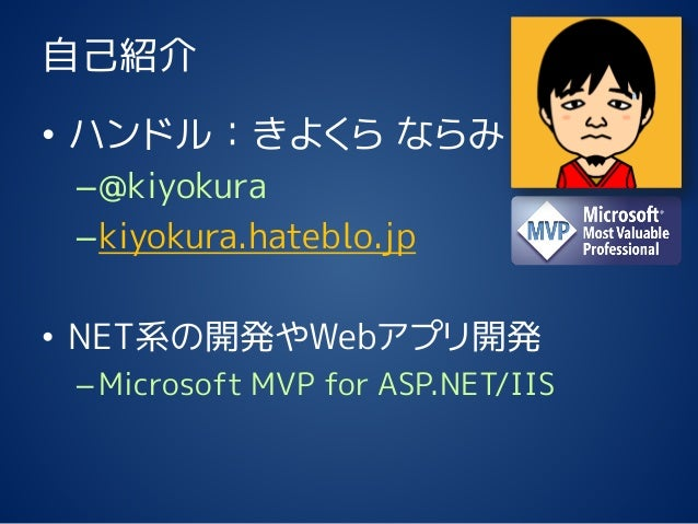 自己紹介 • ハンドル:きよくら ならみ –@kiyokura –kiyokura.hateblo.jp • NET系の開発やWebアプリ開発 –Microsoft MVP for ASP.NET/IIS