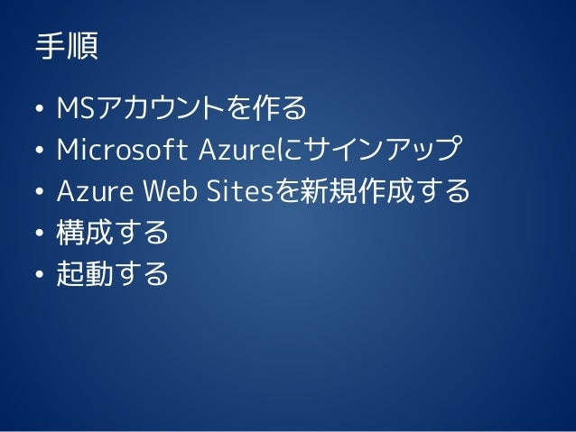 手順 • MSアカウントを作る • Microsoft Azureにサインアップ • Azure Web Sitesを新規作成する • 構成する • 起動する