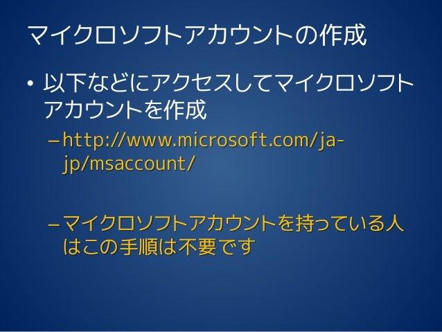 マイクロソフトアカウントの作成 • 以下などにアクセスしてマイクロソフト アカウントを作成 –http://www.microsoft.com/ja- jp/msaccount/ –マイクロソフトアカウントを持っている人 はこの手順は不要です
