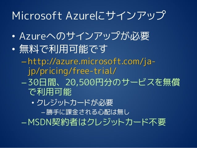 Microsoft Azureにサインアップ • Azureへのサインアップが必要 • 無料で利用可能です –http://azure.microsoft.com/ja- jp/pricing/free-trial/ –30日間、20,500円...