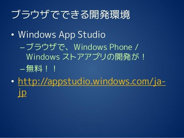 ブラウザでできる開発環境 • Windows App Studio –ブラウザで、Windows Phone / Windows ストアアプリの開発が! –無料!! • http://appstudio.windows.com/ja- jp