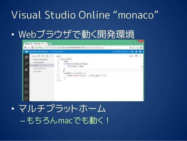 """Visual Studio Online """"monaco"""" • Webブラウザで動く開発環境 • マルチプラットホーム –もちろんmacでも動く!"""