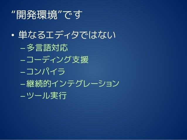 """""""開発環境""""です • 単なるエディタではない –多言語対応 –コーディング支援 –コンパイラ –継続的インテグレーション –ツール実行"""