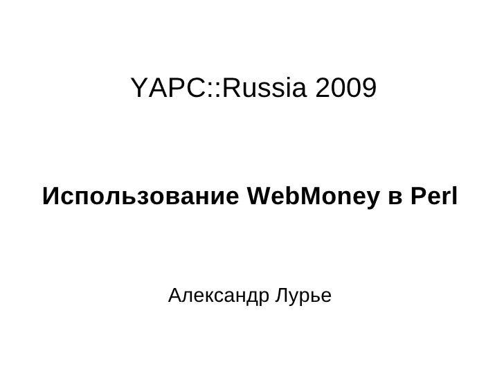 YAPC::Russia 2009 Использование WebMoney в Perl Александр Лурье