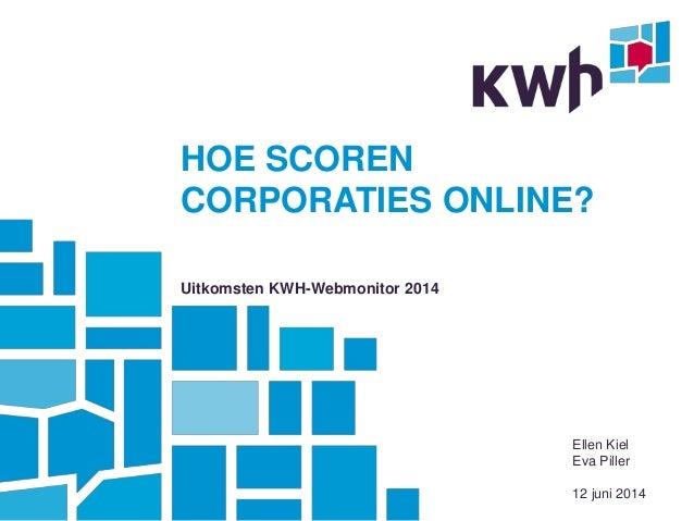 HOE SCOREN CORPORATIES ONLINE? Uitkomsten KWH-Webmonitor 2014 Ellen Kiel Eva Piller 12 juni 2014