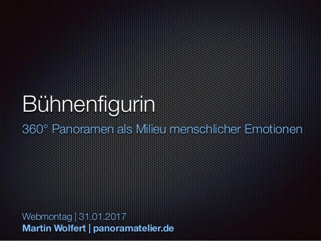 Bühnenfigurin 360° Panoramen als Milieu menschlicher Emotionen Webmontag | 31.01.2017 Martin Wolfert | panoramatelier.de
