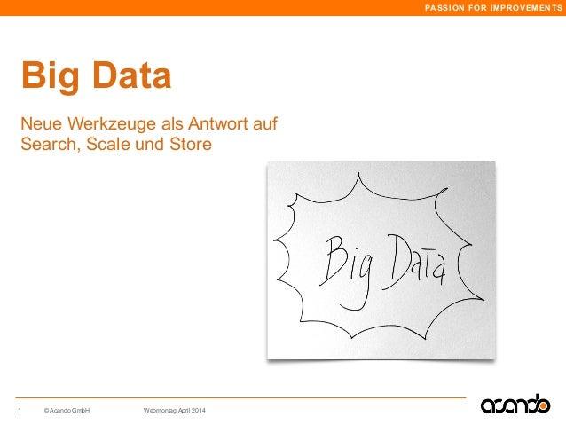 PASSION FOR IMPROVEMENTS © Acando GmbH Webmontag April 2014 Big Data 1 Neue Werkzeuge als Antwort auf Search, Scale und St...