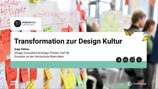 t t Transformation zur Design Kultur Anja Fehlau  Design Consultant & Design Thinker, SAP SE Dozentin an der Hochschule Rh...