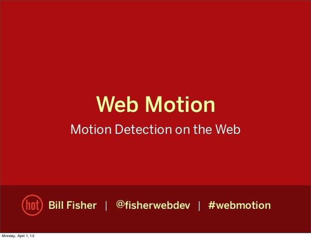Web MotionMotion Detection on the WebBill Fisher | @fisherwebdev | #webmotionMonday, April 1, 13