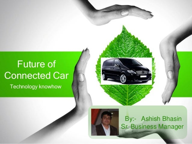 Future of Connected Car Technology knowhow By:- Ashish Bhasin Sr. Business Manager