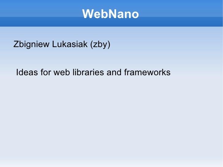 WebNano <ul><li>Zbigniew Lukasiak (zby) </li></ul>Ideas for web libraries and frameworks