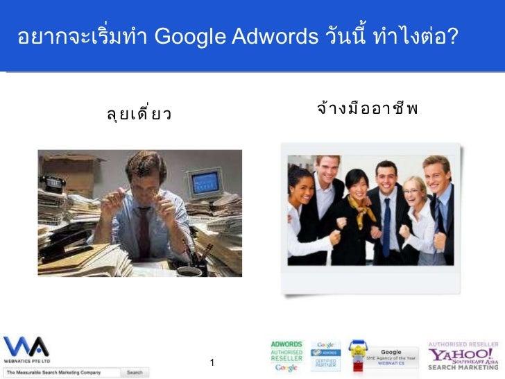 อยากจะเริ่มทำ  Google Adwords  วันนี้ ทำไงต่อ ? <ul><li>ลุยเดี่ยว </li></ul><ul><li>จ้างมืออาชีพ </li></ul>
